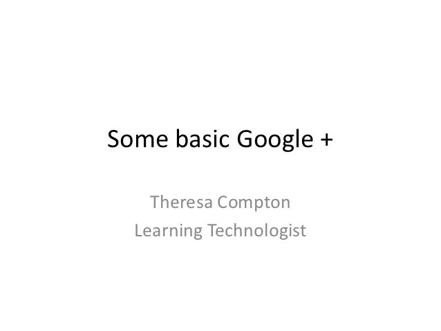 Some basic Google +    Theresa Compton  Learning Technologist