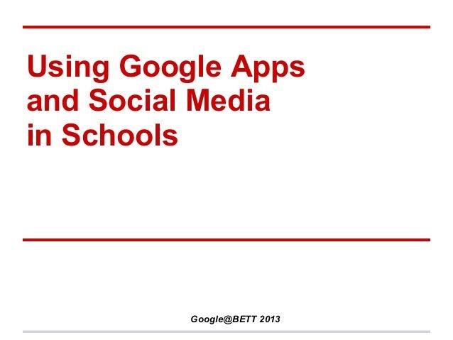Using Google Appsand Social Mediain Schools         Google@BETT 2013