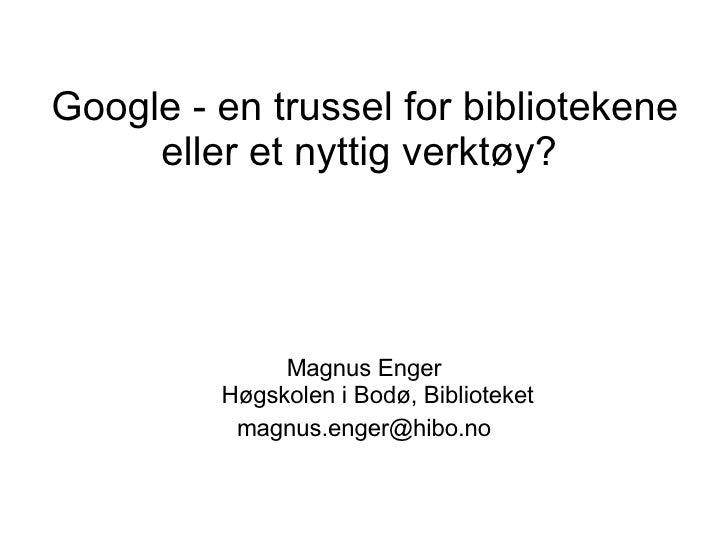 Google - en trussel for bibliotekene eller et nyttig verktøy?  <ul><li>Magnus Enger Høgskolen i Bodø, Biblioteket </li></u...