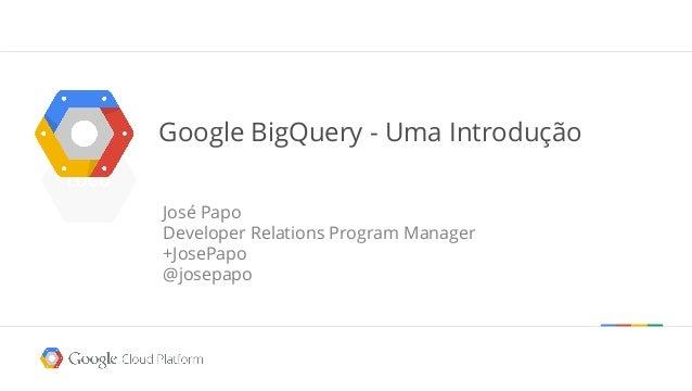 Google BigQuery - Uma Introdução José Papo Developer Relations Program Manager +JosePapo @josepapo