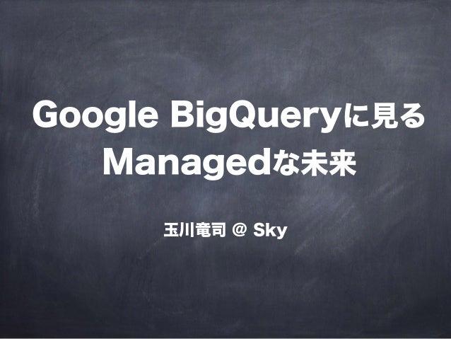 Google BigQueryに見る Managedな未来 玉川竜司 @ Sky