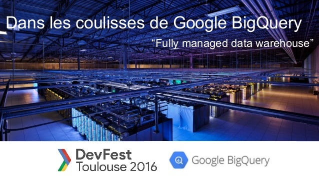 "Dans les coulisses de Google BigQuery ""Fully managed data warehouse"""