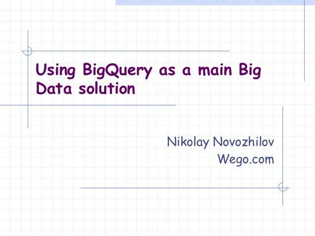 Nikolay Novozhilov Wego.com Using BigQuery as a main Big Data solution