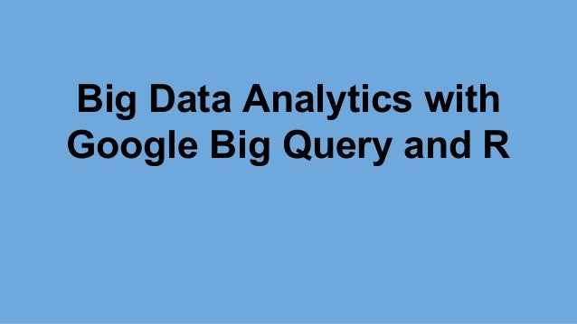 Big Data Analytics with Google Big Query and R