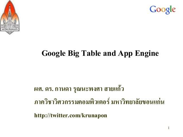 Google Big Table and App Engine ผศ. ดร. กานดา รุณนะพงศา สายแก้ว ภาควิชาวิศวกรรมคอมพิวเตอร์ มหาวิทยาลัยขอนแก่น http://twitt...