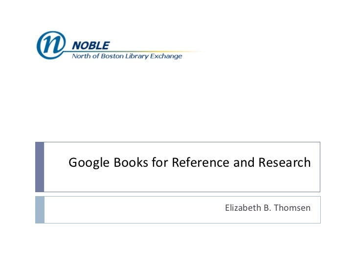 Google Books for Reference and Research Elizabeth B. Thomsen