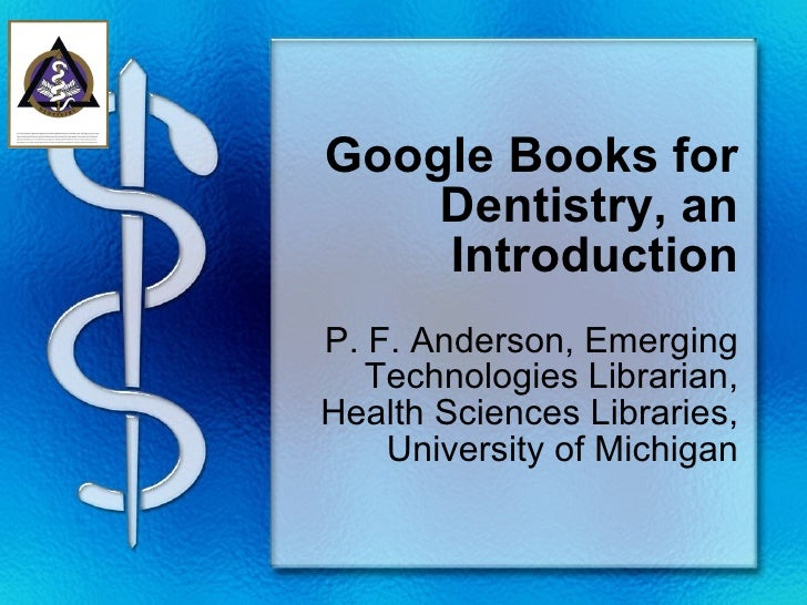 Google Books for Dentistry, an Introduction P. F. Anderson, Emerging Technologies Librarian, Health Sciences Libraries, Un...
