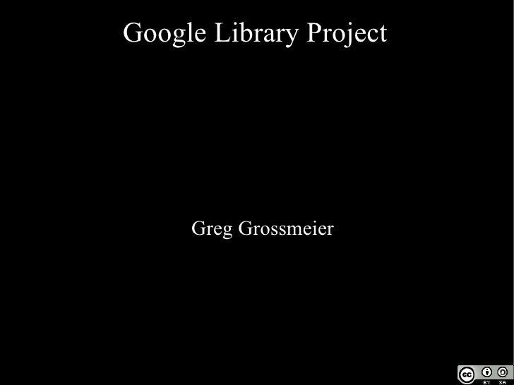 Google Library Project <ul><ul><li>Greg Grossmeier </li></ul></ul>