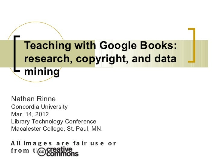 Teaching with Google Books:    research, copyright, and data    miningNathan RinneConcordia UniversityMar. 14, 2012Library...