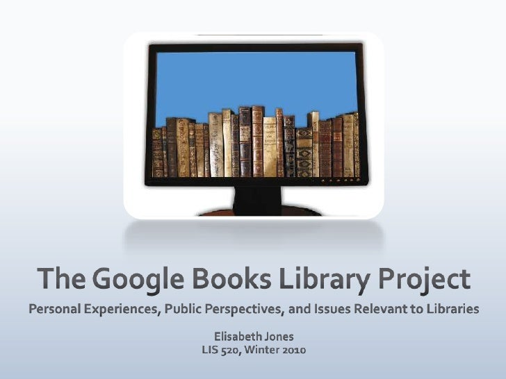 The Google Books Library Project<br />Personal Experiences, Public Perspectives, and Issues Relevant to Libraries<br />Eli...