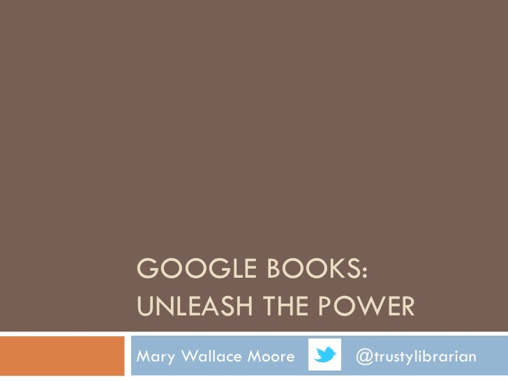 GOOGLE BOOKS:UNLEASH THE POWERMary Wallace Moore   @trustylibrarian