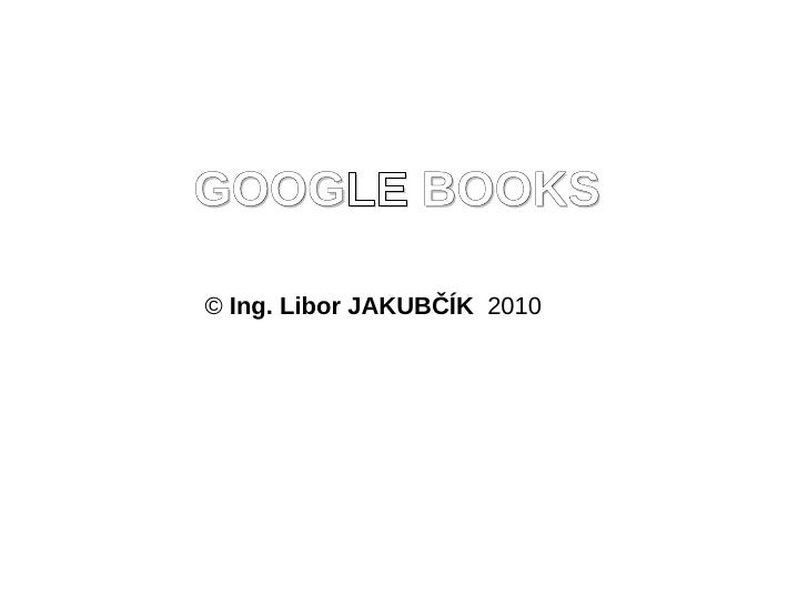 GOOGLE BOOKS  © Ing. Libor JAKUBČÍK 2010
