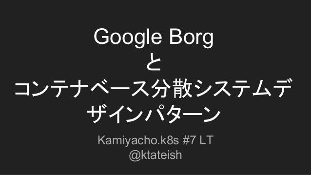 Google Borg と コンテナベース分散システムデ ザインパターン Kamiyacho.k8s #7 LT @ktateish