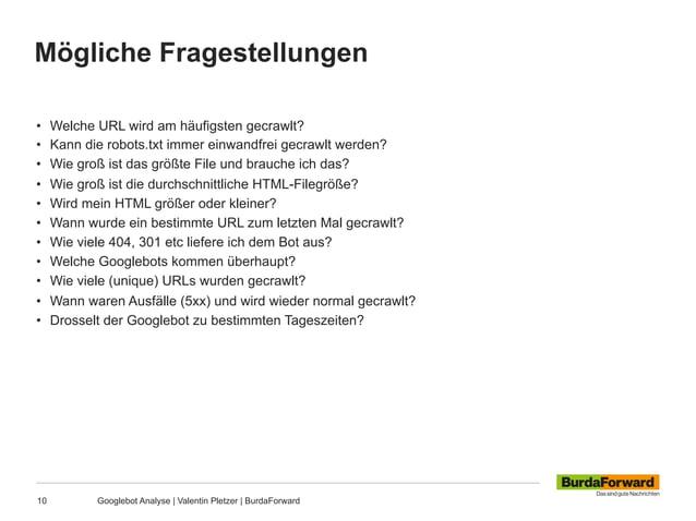 Mögliche Fragestellungen 10 Googlebot Analyse | Valentin Pletzer | BurdaForward • Welche URL wird am häufigsten gecrawlt?...