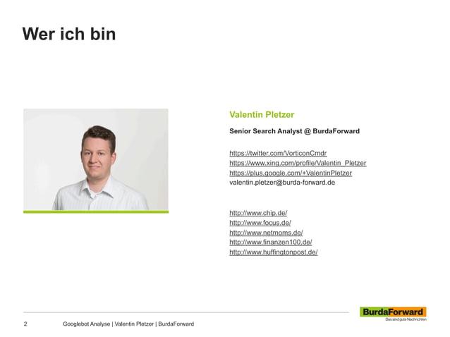 Wer ich bin 2 Googlebot Analyse | Valentin Pletzer | BurdaForward Valentin Pletzer Senior Search Analyst @ BurdaForward ht...