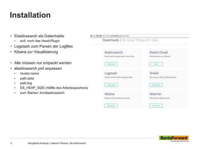 Installation 5 Googlebot Analyse | Valentin Pletzer | BurdaForward • Elasticsearch als Datenhalde • evtl. noch das Head-...