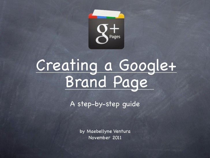 Creating a Google+    Brand Page    A step-by-step guide      by Maebellyne Ventura         November 2011