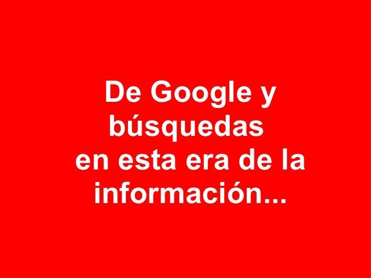 De Google y búsquedas en esta era de la información...