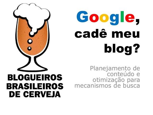 Google,cadê meu    blog?    Planejamento de          conteúdo e     otimização paramecanismos de busca