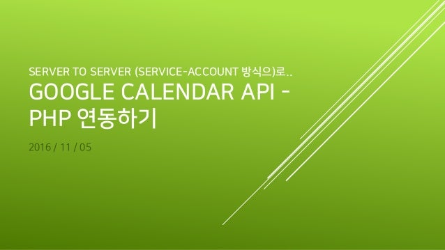 SERVER TO SERVER (SERVICE-ACCOUNT 방식으)로.. GOOGLE CALENDAR API - PHP 연동하기 2016 / 11 / 05