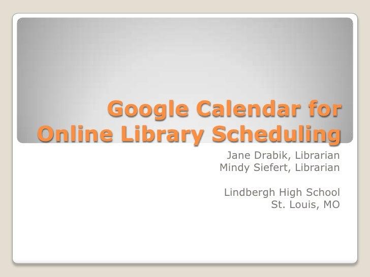 Google Calendar forOnline Library Scheduling               Jane Drabik, Librarian              Mindy Siefert, Librarian   ...