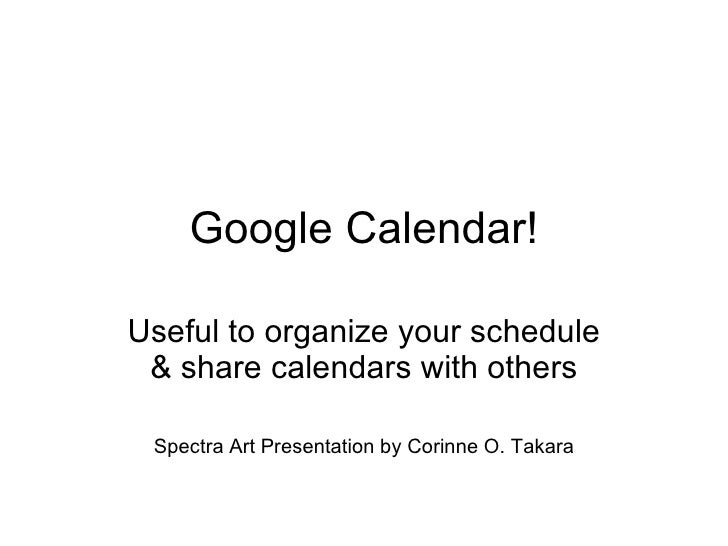 Google Calendar! Useful to organize your schedule & share calendars with others Spectra Art Presentation by Corinne O. Tak...