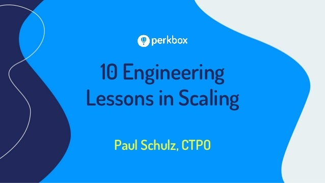 10 Engineering Lessons in Scaling Paul Schulz, CTPO