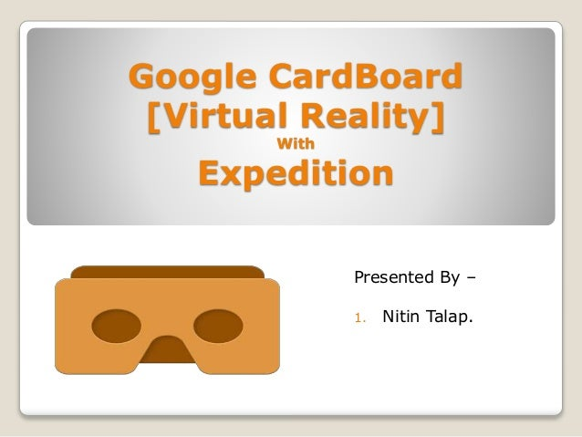 Google CardBoard [Virtual Reality] With Expedition Presented By – 1. Nitin Talap.