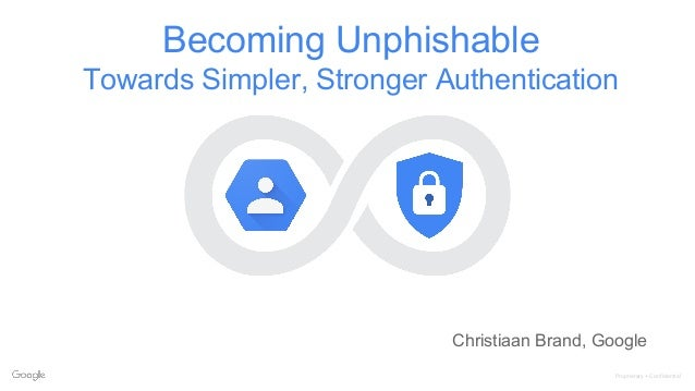 Proprietary + Confidential Becoming Unphishable Towards Simpler, Stronger Authentication Christiaan Brand, Google
