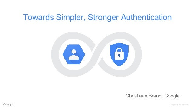 Proprietary + Confidential Towards Simpler, Stronger Authentication Christiaan Brand, Google