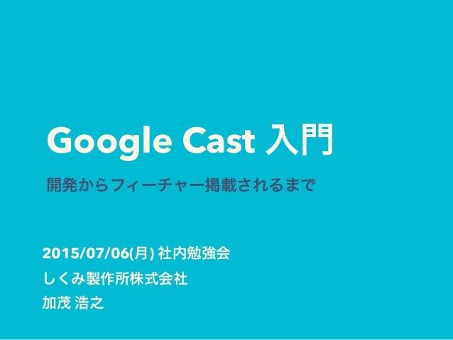 Google Cast 入門 開発からフィーチャー掲載されるまで 2015/07/06(月) 社内勉強会 しくみ製作所株式会社 加茂 浩之