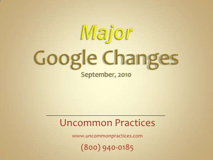 Major Google Changes September, 2010  <br />Uncommon Practices<br />www.uncommonpractices.com<br />(800) 940-0185<br />