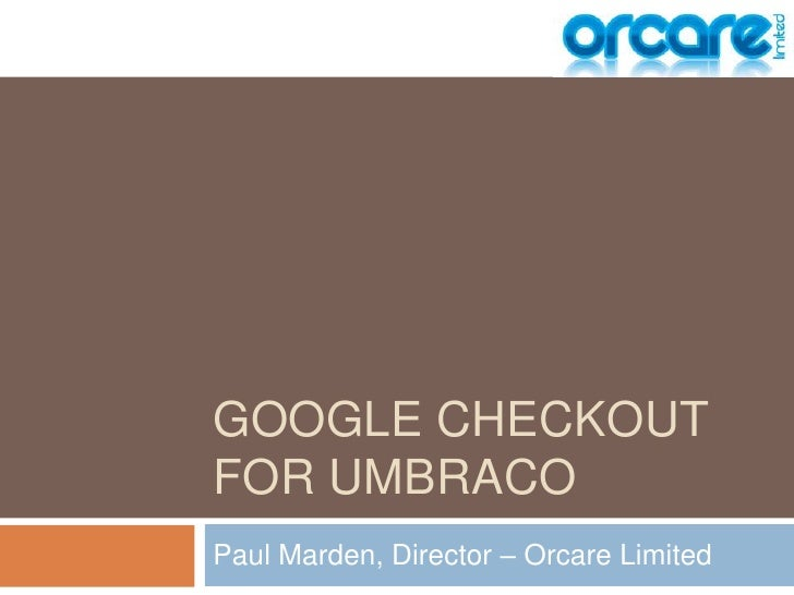 Google Checkoutfor umbraco<br />Paul Marden, Director – Orcare Limited<br />