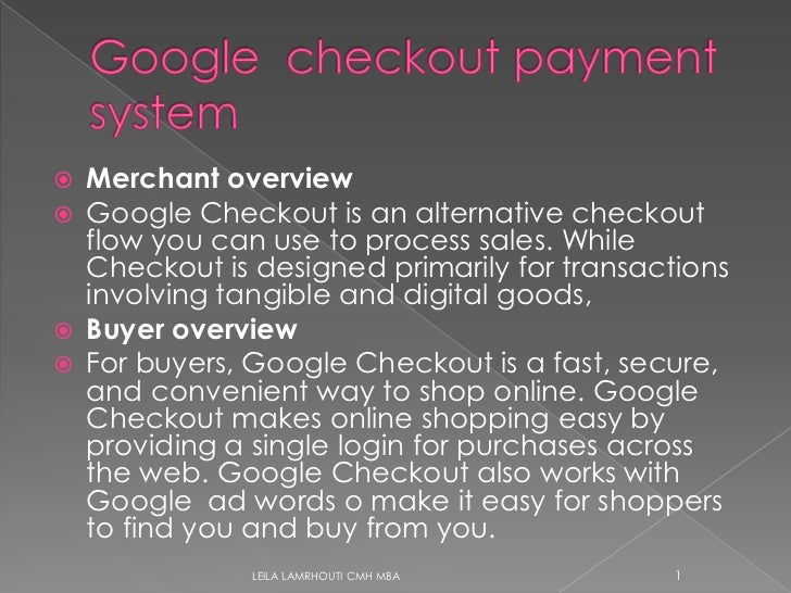 Google  checkoutpayment system<br />Merchant overview<br />Google Checkout is an alternative checkout flow you can use to ...