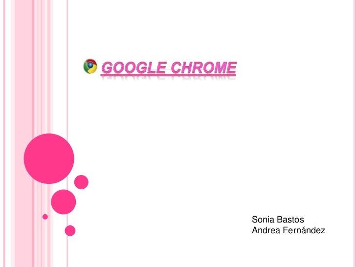 Google Chrome<br />Sonia Bastos<br />Andrea Fernández<br />