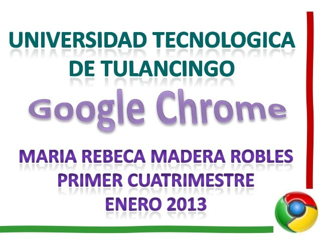 http://es.wikipedia.org/wiki/Google_Chrome               http://www.google.com/intl/es-        419/chrome/browser/features...