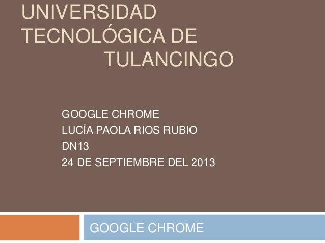 UNIVERSIDAD TECNOLÓGICA DE TULANCINGO GOOGLE CHROME LUCÍA PAOLA RIOS RUBIO DN13 24 DE SEPTIEMBRE DEL 2013 GOOGLE CHROME