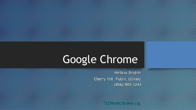 Google Chrome Melissa Brisbin Cherry Hill Public Library (856) 903-1243  TLC@cmclibrary.org