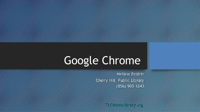 Google Chrome Melissa Brisbin Cherry Hill Public Library (856) 903-1243  TLC@cmclibrary.org