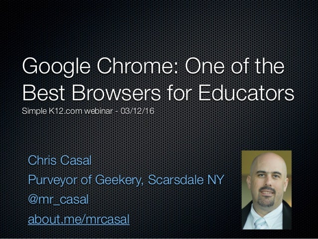 Chris Casal Purveyor of Geekery, Scarsdale NY @mr_casal about.me/mrcasal Google Chrome: One of the Best Browsers for Educa...