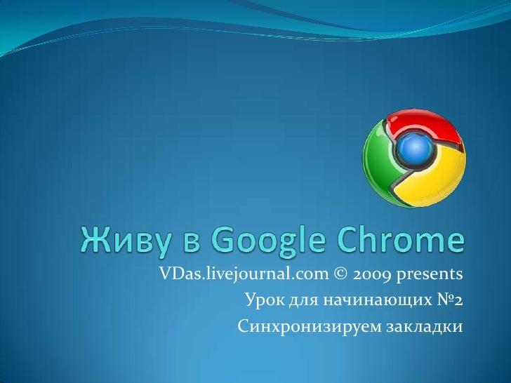 Живу в Google Chrome<br />VDas.livejournal.com © 2009 presents<br />Урок для начинающих №2<br />Синхронизируем закладки<br />