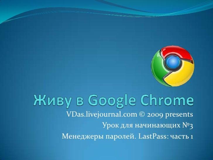 Живу в Google Chrome<br />VDas.livejournal.com © 2009 presents<br />Урок для начинающих №3<br />Менеджеры паролей. LastPas...