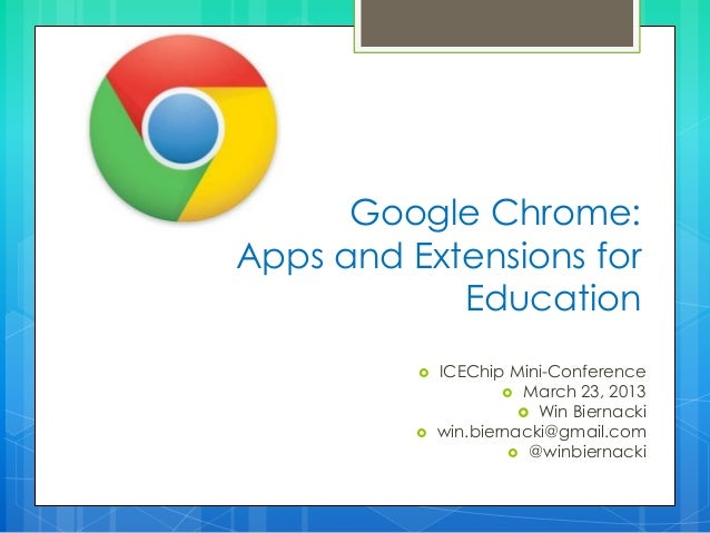 Google Chrome: Apps and Extensions for Education  ICEChip Mini-Conference  March 23, 2013  Win Biernacki  win.biernack...