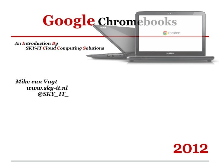 Google ChromebooksAn Introduction By     SKY-IT Cloud Computing SolutionsMike van Vugt   www.sky-it.nl       @SKY_IT_