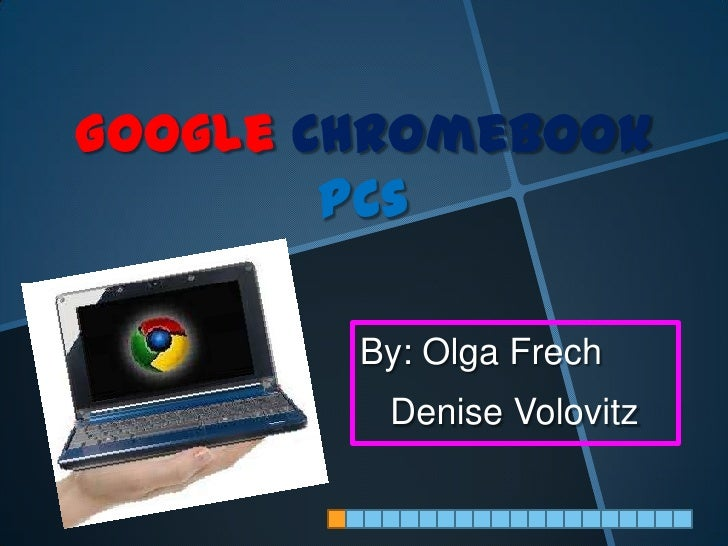 Google Chromebook        PCs        By: Olga Frech         Denise Volovitz