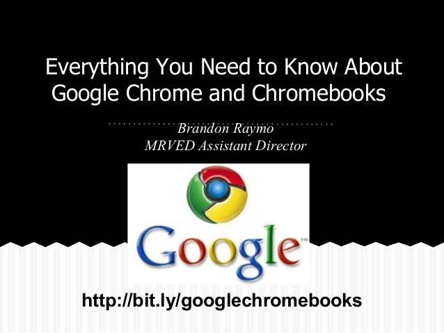Everything You Need to Know About Google Chrome and Chromebooks Brandon Raymo MRVED Assistant Director  http://bit.ly/goog...
