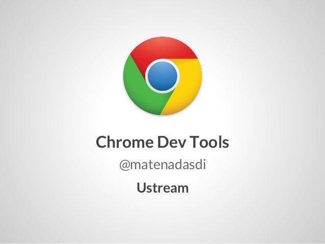 Chrome Dev Tools  @matenadasdi    Ustream