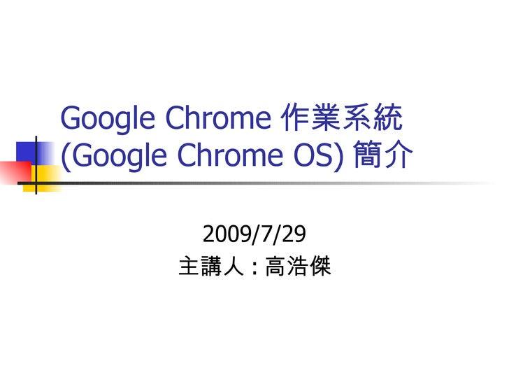 Google Chrome 作業系統 (Google Chrome OS) 簡介 2009/7/29 主講人 : 高浩傑