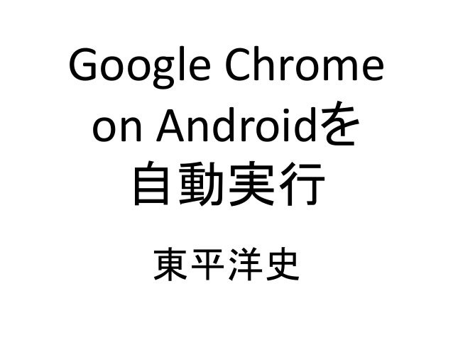 Google Chrome on Androidを 自動実行 東平洋史