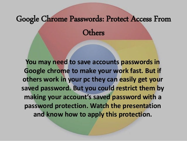 Google Chrome Passwords: Protect Access From Others You may need to save accounts passwords in Google chrome to make your ...